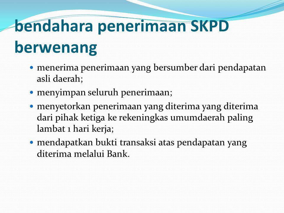 bendahara penerimaan SKPD berwenang menerima penerimaan yang bersumber dari pendapatan asli daerah; menyimpan seluruh penerimaan; menyetorkan penerima