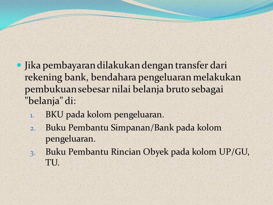 Jika pembayaran dilakukan dengan transfer dari rekening bank, bendahara pengeluaran melakukan pembukuan sebesar nilai belanja bruto sebagai