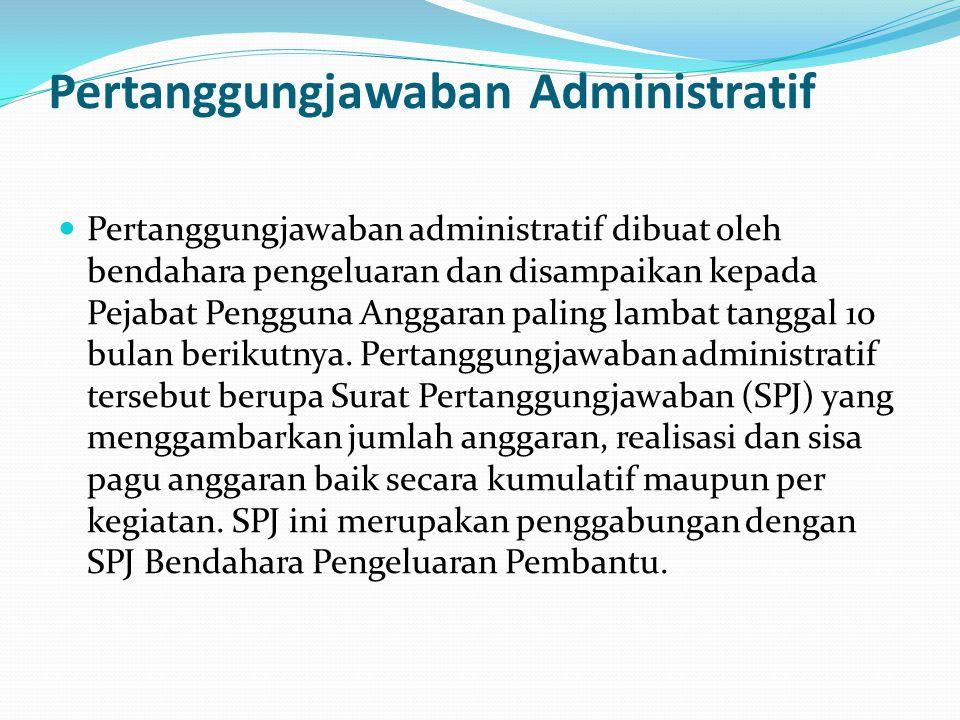 Pertanggungjawaban Administratif Pertanggungjawaban administratif dibuat oleh bendahara pengeluaran dan disampaikan kepada Pejabat Pengguna Anggaran paling lambat tanggal 10 bulan berikutnya.