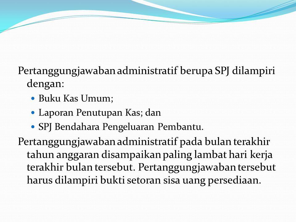 Pertanggungjawaban administratif berupa SPJ dilampiri dengan: Buku Kas Umum; Laporan Penutupan Kas; dan SPJ Bendahara Pengeluaran Pembantu. Pertanggun