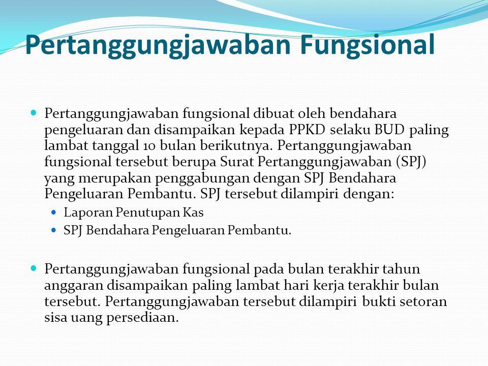Pertanggungjawaban Fungsional Pertanggungjawaban fungsional dibuat oleh bendahara pengeluaran dan disampaikan kepada PPKD selaku BUD paling lambat tanggal 10 bulan berikutnya.