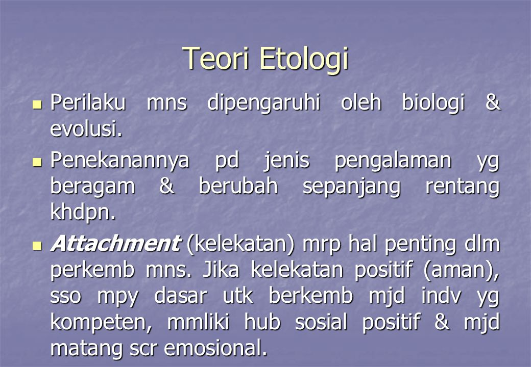 Teori Etologi Perilaku mns dipengaruhi oleh biologi & evolusi. Perilaku mns dipengaruhi oleh biologi & evolusi. Penekanannya pd jenis pengalaman yg be