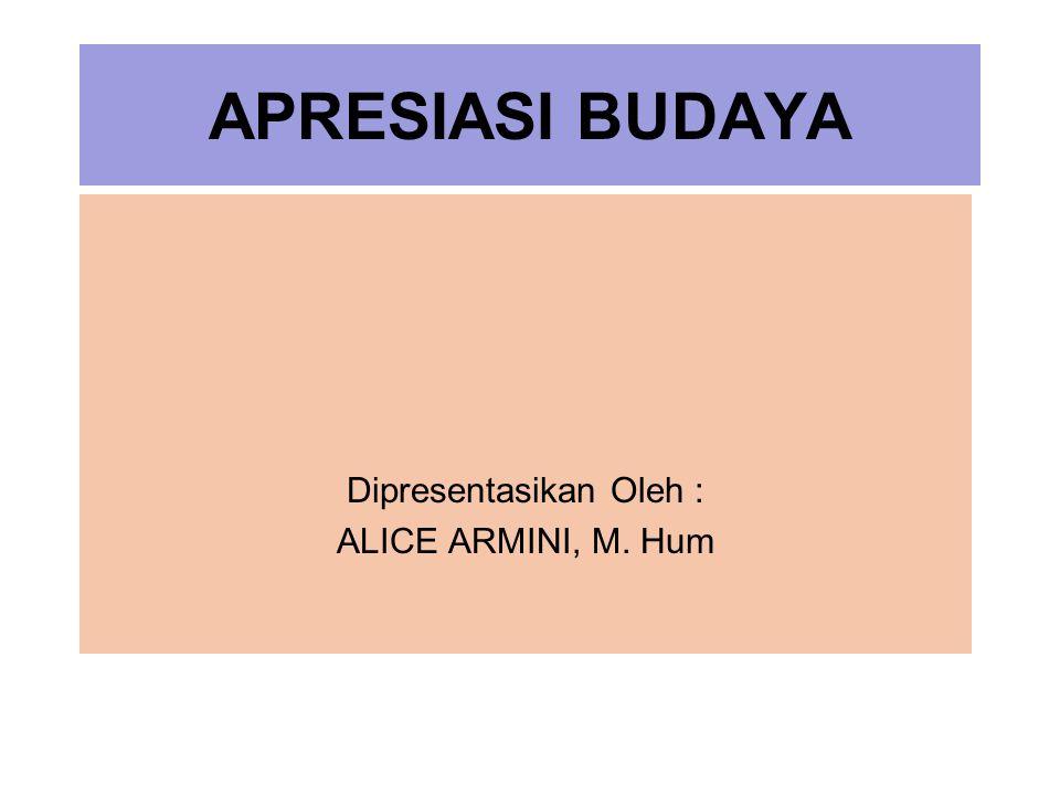 APRESIASI BUDAYA Dipresentasikan Oleh : ALICE ARMINI, M. Hum