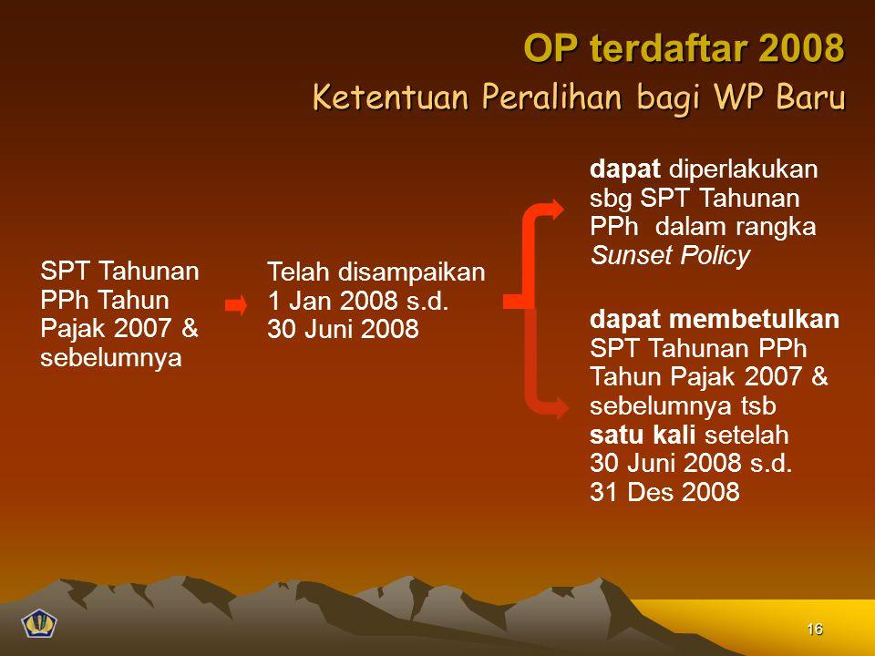 Ketentuan Peralihan bagi WP Baru SPT Tahunan PPh Tahun Pajak 2007 & sebelumnya Telah disampaikan 1 Jan 2008 s.d. 30 Juni 2008 dapat diperlakukan sbg S