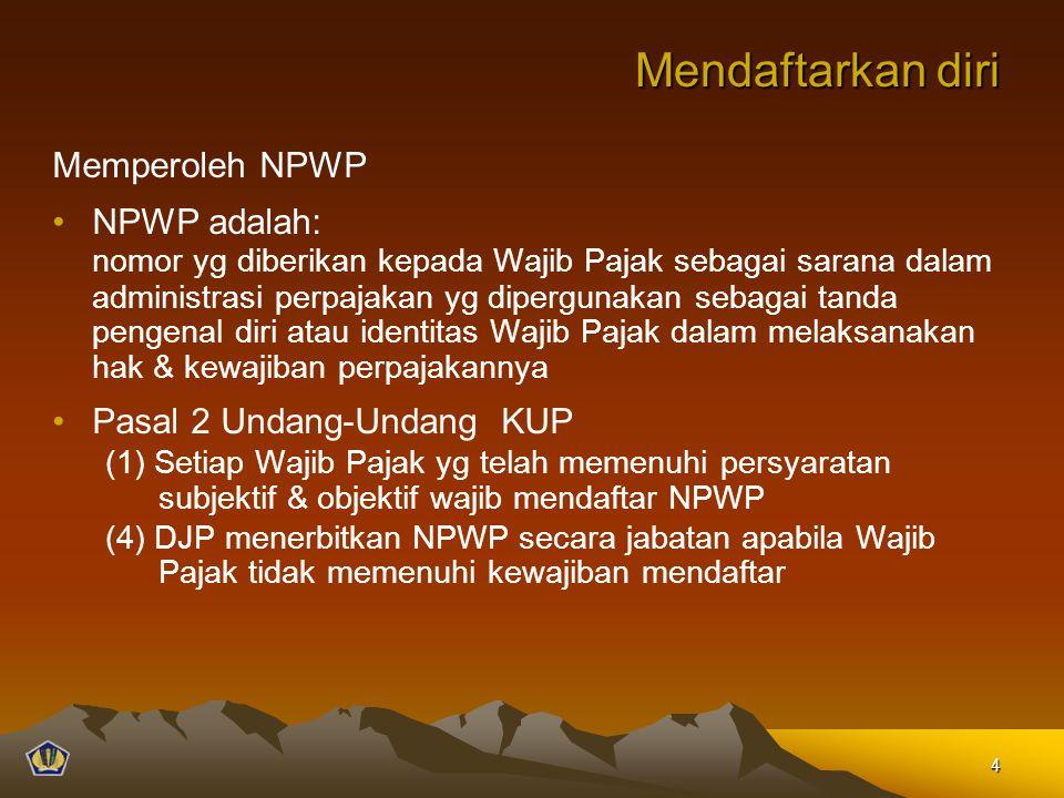 Mendaftarkan diri Memperoleh NPWP NPWP adalah: nomor yg diberikan kepada Wajib Pajak sebagai sarana dalam administrasi perpajakan yg dipergunakan sebagai tanda pengenal diri atau identitas Wajib Pajak dalam melaksanakan hak & kewajiban perpajakannya Pasal 2 Undang-Undang KUP (1) Setiap Wajib Pajak yg telah memenuhi persyaratan subjektif & objektif wajib mendaftar NPWP (4) DJP menerbitkan NPWP secara jabatan apabila Wajib Pajak tidak memenuhi kewajiban mendaftar 4