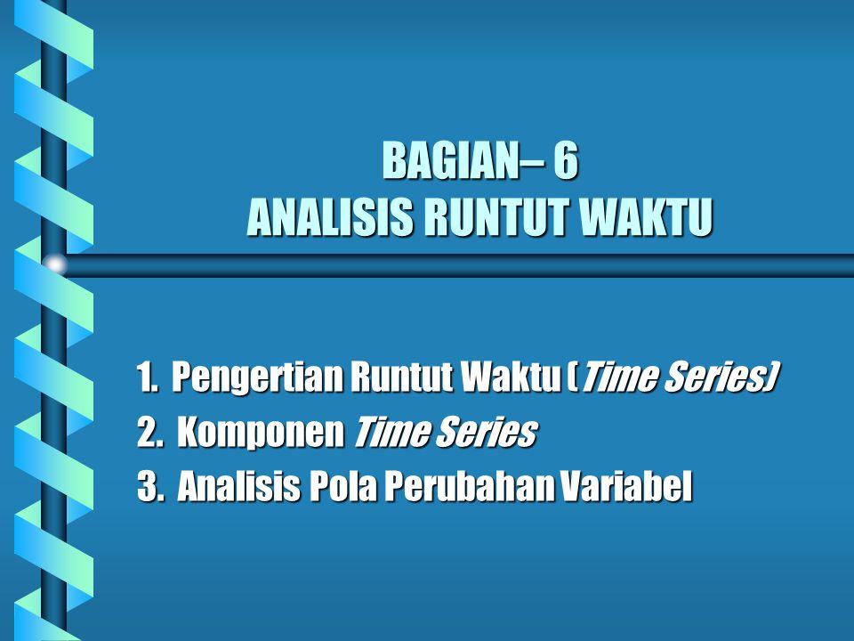 BAGIAN– 6 ANALISIS RUNTUT WAKTU 1. Pengertian Runtut Waktu (Time Series) 2. Komponen Time Series 3. Analisis Pola Perubahan Variabel