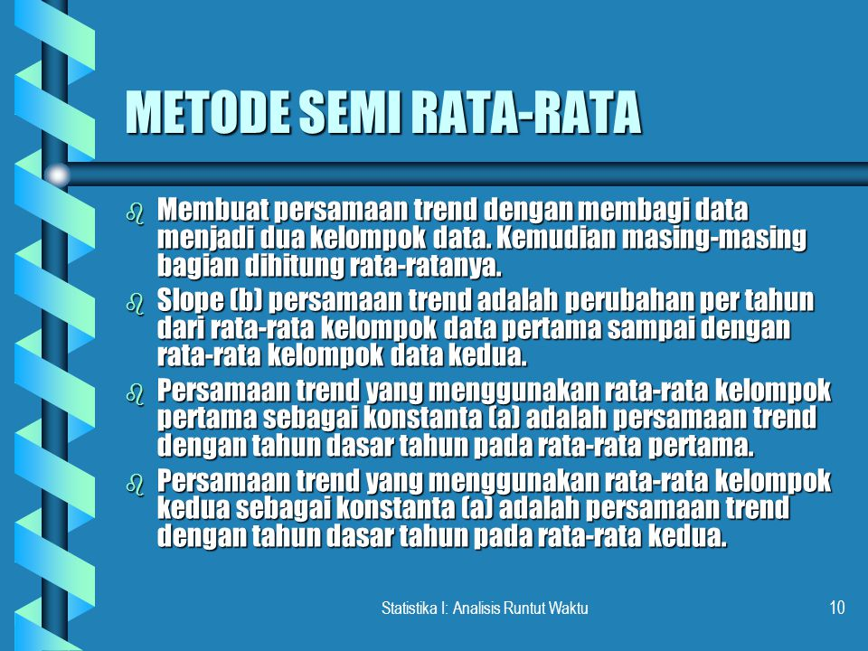 Statistika I: Analisis Runtut Waktu10 METODE SEMI RATA-RATA b Membuat persamaan trend dengan membagi data menjadi dua kelompok data. Kemudian masing-m