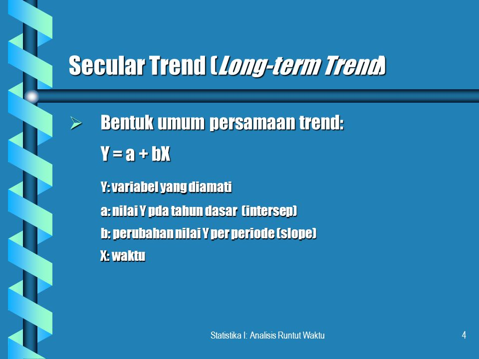 Statistika I: Analisis Runtut Waktu4 Secular Trend (Long-term Trend)  Bentuk umum persamaan trend: Y = a + bX Y: variabel yang diamati a: nilai Y pda tahun dasar (intersep) b: perubahan nilai Y per periode (slope) X: waktu