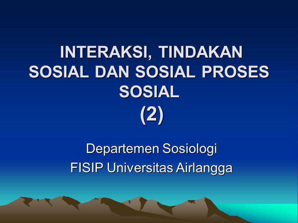 INTERAKSI, TINDAKAN SOSIAL DAN SOSIAL PROSES SOSIAL (2) INTERAKSI, TINDAKAN SOSIAL DAN SOSIAL PROSES SOSIAL (2) Departemen Sosiologi FISIP Universitas Airlangga