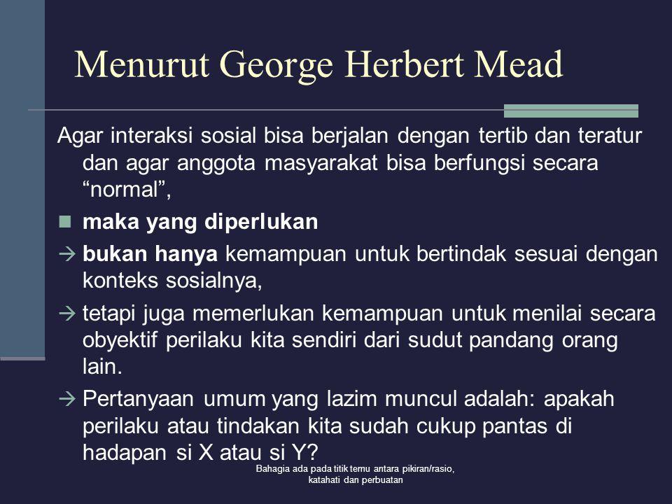 Bahagia ada pada titik temu antara pikiran/rasio, katahati dan perbuatan Menurut George Herbert Mead Agar interaksi sosial bisa berjalan dengan tertib