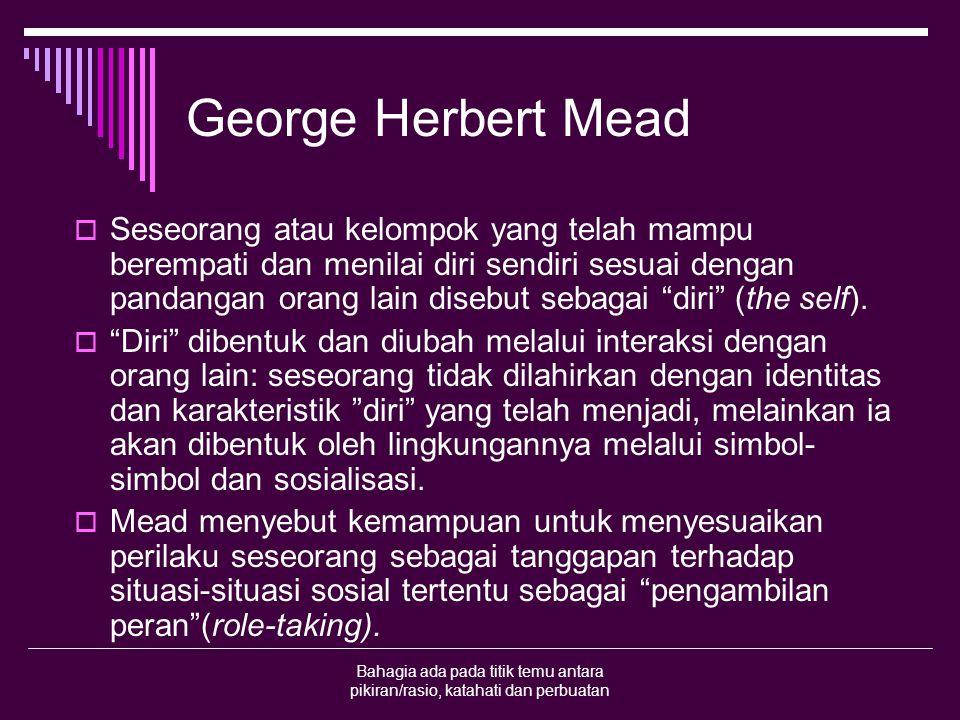 Bahagia ada pada titik temu antara pikiran/rasio, katahati dan perbuatan George Herbert Mead  Seseorang atau kelompok yang telah mampu berempati dan menilai diri sendiri sesuai dengan pandangan orang lain disebut sebagai diri (the self).
