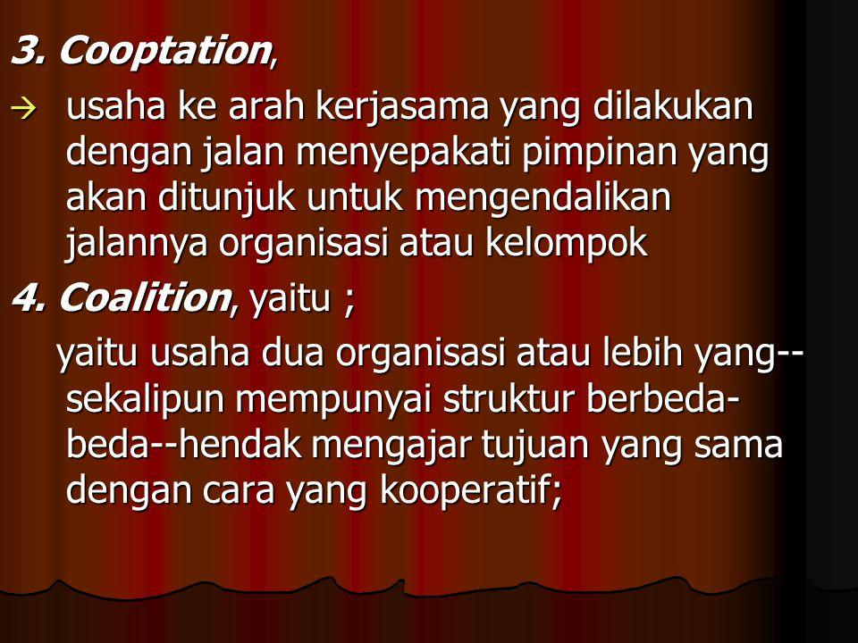 3. Cooptation,  usaha ke arah kerjasama yang dilakukan dengan jalan menyepakati pimpinan yang akan ditunjuk untuk mengendalikan jalannya organisasi a