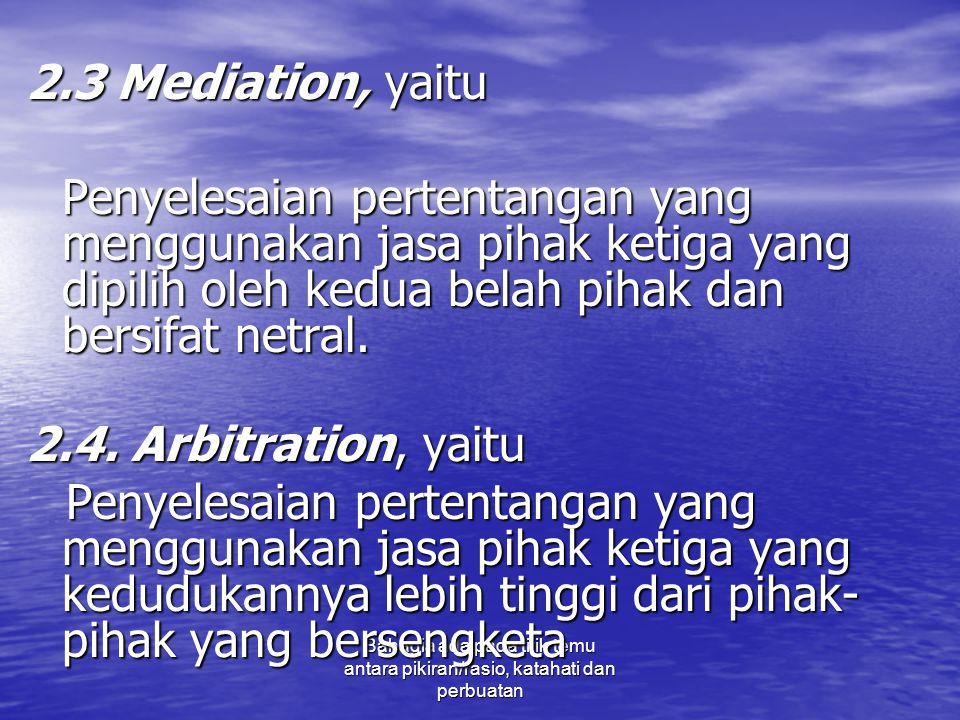 Bahagia ada pada titik temu antara pikiran/rasio, katahati dan perbuatan 2.3 Mediation, yaitu Penyelesaian pertentangan yang menggunakan jasa pihak ke