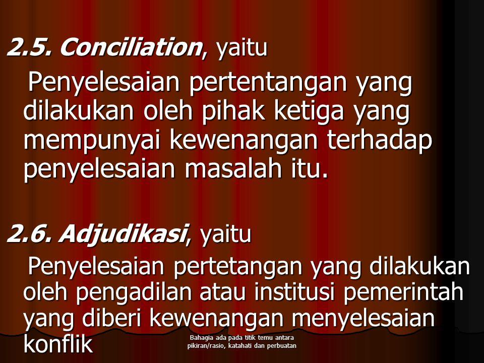 2.5. Conciliation, yaitu Penyelesaian pertentangan yang dilakukan oleh pihak ketiga yang mempunyai kewenangan terhadap penyelesaian masalah itu. 2.6.
