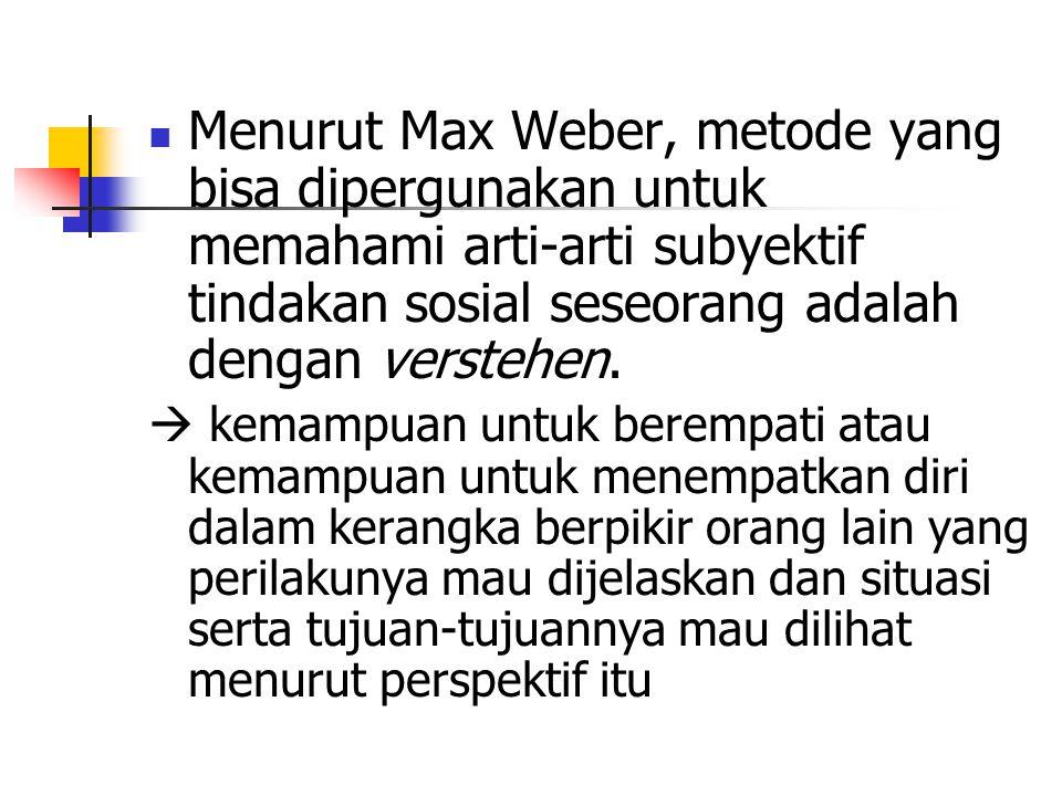Menurut Max Weber, metode yang bisa dipergunakan untuk memahami arti-arti subyektif tindakan sosial seseorang adalah dengan verstehen.  kemampuan unt