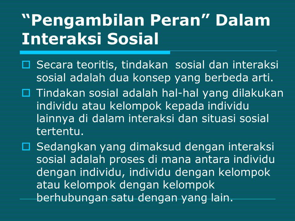 Pengambilan Peran Dalam Interaksi Sosial  Secara teoritis, tindakan sosial dan interaksi sosial adalah dua konsep yang berbeda arti.