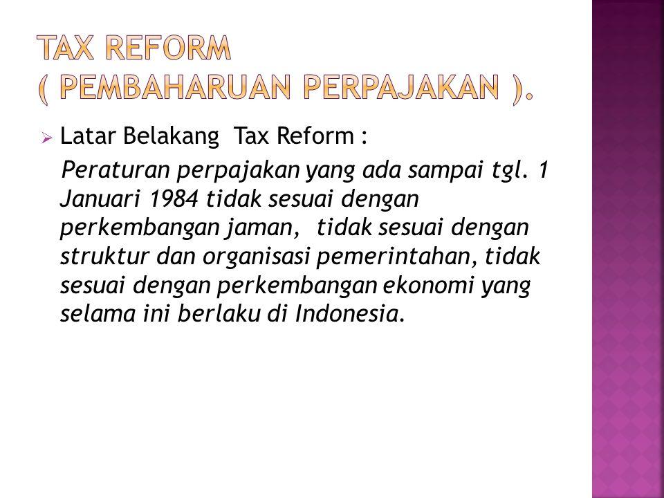 Latar Belakang Tax Reform : Peraturan perpajakan yang ada sampai tgl. 1 Januari 1984 tidak sesuai dengan perkembangan jaman, tidak sesuai dengan str