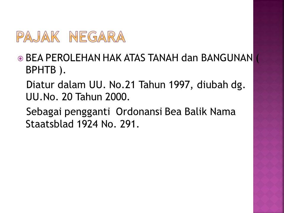  BEA PEROLEHAN HAK ATAS TANAH dan BANGUNAN ( BPHTB ). Diatur dalam UU. No.21 Tahun 1997, diubah dg. UU.No. 20 Tahun 2000. Sebagai pengganti Ordonansi