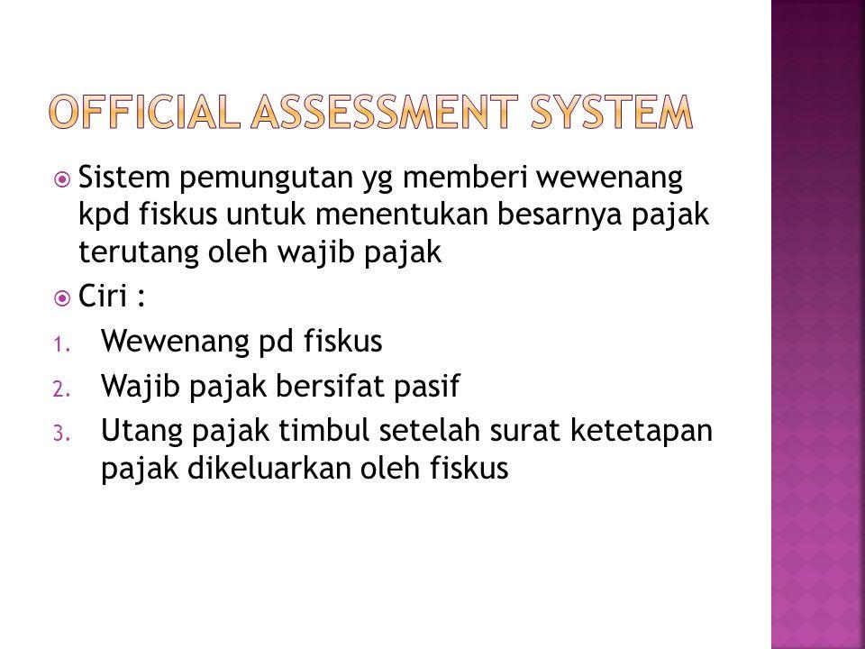  Sistem pemungutan yg memberi wewenang kpd fiskus untuk menentukan besarnya pajak terutang oleh wajib pajak  Ciri : 1. Wewenang pd fiskus 2. Wajib p