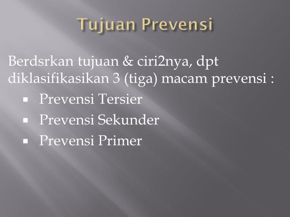 Berdsrkan tujuan & ciri2nya, dpt diklasifikasikan 3 (tiga) macam prevensi :  Prevensi Tersier  Prevensi Sekunder  Prevensi Primer