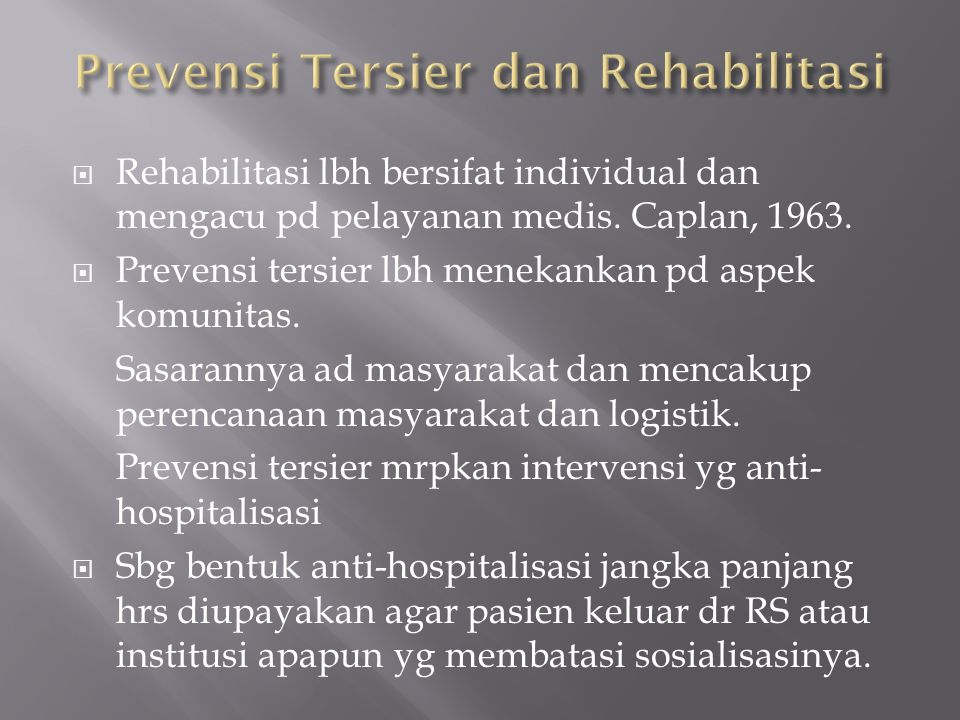  Rehabilitasi lbh bersifat individual dan mengacu pd pelayanan medis. Caplan, 1963.  Prevensi tersier lbh menekankan pd aspek komunitas. Sasarannya