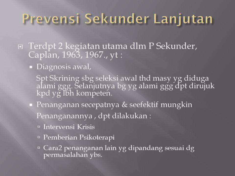  Terdpt 2 kegiatan utama dlm P Sekunder, Caplan, 1963, 1967., yt :  Diagnosis awal, Spt Skrining sbg seleksi awal thd masy yg diduga alami ggg. Sela