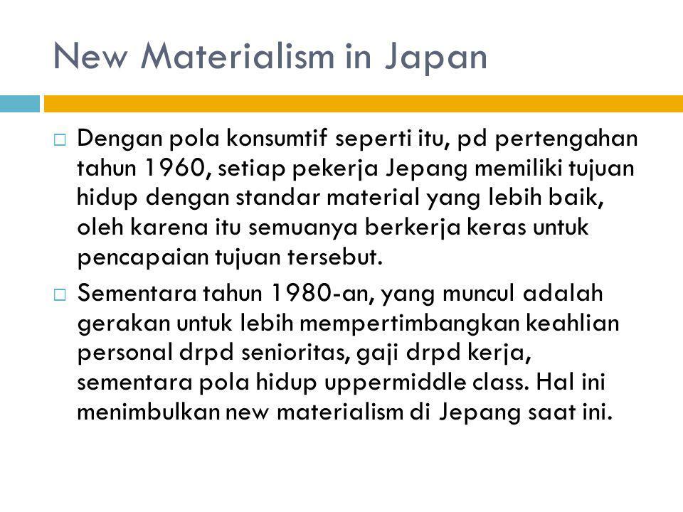 New Materialism in Japan  Awalnya tujuan new materialism adalah untuk memancing produktivitas kerja, dimana aturannya selama ini sistem nenkoujouretsu (sistem pengupahan sesuai senioritas)  Namun hal ini justru menggiring pemuda Jepang menghindari kerja di 3K (kitsui, kiken, kitanai)/3D (Dirty, Dangerous & demand).