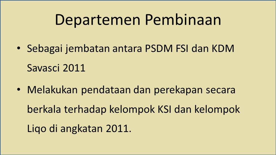 Departemen Pembinaan Sebagai jembatan antara PSDM FSI dan KDM Savasci 2011 Melakukan pendataan dan perekapan secara berkala terhadap kelompok KSI dan kelompok Liqo di angkatan 2011.