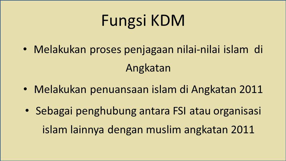 Fungsi KDM Melakukan proses penjagaan nilai-nilai islam di Angkatan Melakukan penuansaan islam di Angkatan 2011 Sebagai penghubung antara FSI atau org