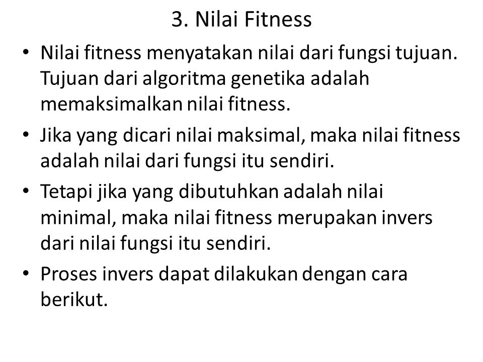 3. Nilai Fitness Nilai fitness menyatakan nilai dari fungsi tujuan. Tujuan dari algoritma genetika adalah memaksimalkan nilai fitness. Jika yang dicar