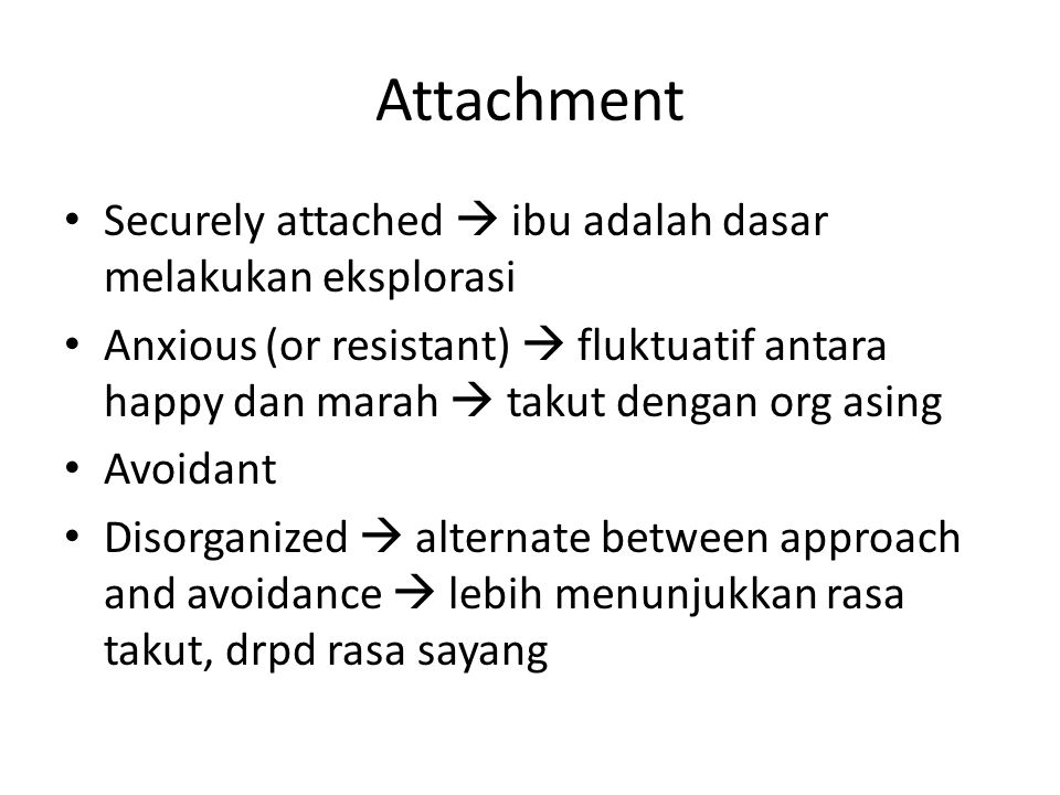 Attachment Securely attached  ibu adalah dasar melakukan eksplorasi Anxious (or resistant)  fluktuatif antara happy dan marah  takut dengan org asing Avoidant Disorganized  alternate between approach and avoidance  lebih menunjukkan rasa takut, drpd rasa sayang