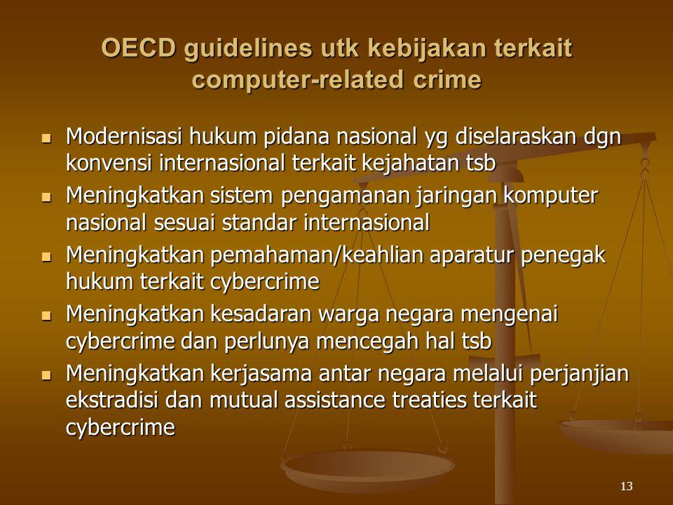 13 OECD guidelines utk kebijakan terkait computer-related crime Modernisasi hukum pidana nasional yg diselaraskan dgn konvensi internasional terkait k