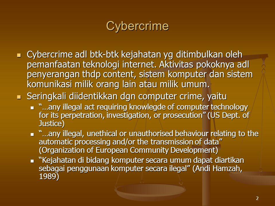 3 Karakteristik Cybercrime Dua jenis kejahatan: Kejahatan kerah biru (Blue Collar Crime) Kejahatan kerah biru (Blue Collar Crime) Dilakukan scr konvensional Dilakukan scr konvensional Mpy stereotip tertentu misalnya pelaku dr kelas sosial bawah, kurang terdidik, berpenghasilan rendah, dll Mpy stereotip tertentu misalnya pelaku dr kelas sosial bawah, kurang terdidik, berpenghasilan rendah, dll Kejahatan Kerah Putih (Blue Collar Crime) Kejahatan Kerah Putih (Blue Collar Crime) Terbagi mjd 4 jenis: Terbagi mjd 4 jenis: Kejahatan korporasi Kejahatan korporasi Kejahatan birokrat Kejahatan birokrat Malpraktek Malpraktek Kejahatan individu Kejahatan individu Mpy stereotip tertentu misalnya pelaku memiliki penghasilan tinggi, berpendidikan, atau memegang jabatan terhormat dlm masyarakat Mpy stereotip tertentu misalnya pelaku memiliki penghasilan tinggi, berpendidikan, atau memegang jabatan terhormat dlm masyarakat