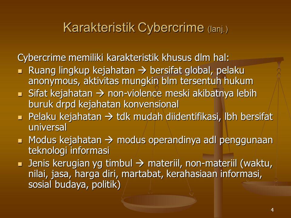 4 Cybercrime memiliki karakteristik khusus dlm hal: Ruang lingkup kejahatan  bersifat global, pelaku anonymous, aktivitas mungkin blm tersentuh hukum