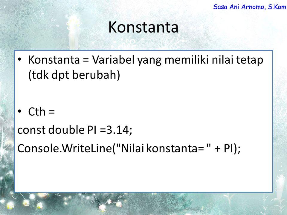 Konstanta Konstanta = Variabel yang memiliki nilai tetap (tdk dpt berubah) Cth = const double PI =3.14; Console.WriteLine( Nilai konstanta= + PI);