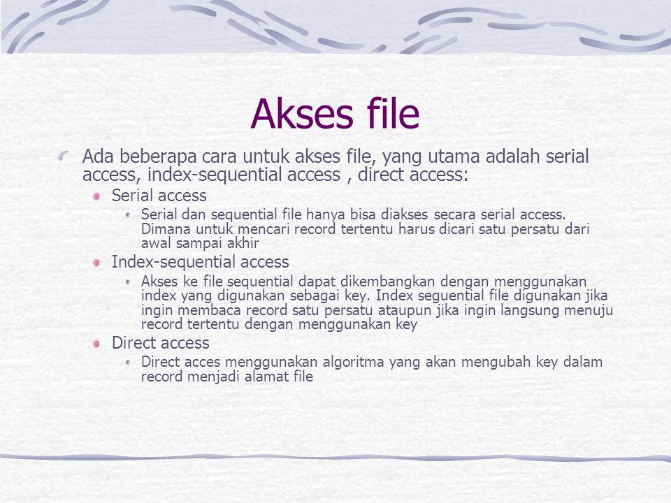 Akses file Ada beberapa cara untuk akses file, yang utama adalah serial access, index-sequential access, direct access: Serial access Serial dan sequential file hanya bisa diakses secara serial access.