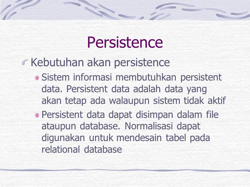 Persistence Kebutuhan akan persistence Dalam sistem object oriented yang menjadi perhatian adalah persistent objects dan transient objects Persistent object akan tetap disimpan dengan menggunakan mekanisme tertentu Sedangkan transient object akan dihapus dari memori setelah digunakan