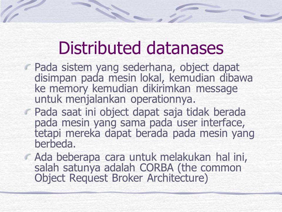 Distributed datanases Pada sistem yang sederhana, object dapat disimpan pada mesin lokal, kemudian dibawa ke memory kemudian dikirimkan message untuk menjalankan operationnya.