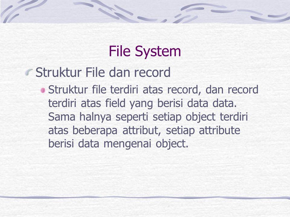 File System Struktur File dan Record Record dapat terbagi dalam beberapa bentuk: Fixed-Length, setiap record terdiri dari beberapa field yang mempunyai panjang byte yang sama Variable length, setiap record terdiri dari beberapa field yang mempunyai panjang byte yang berbeda Header and detail, record hanya terdiri dari dua tipe yaitu, yang pertama adalah header dan diikuti oleh detail record.