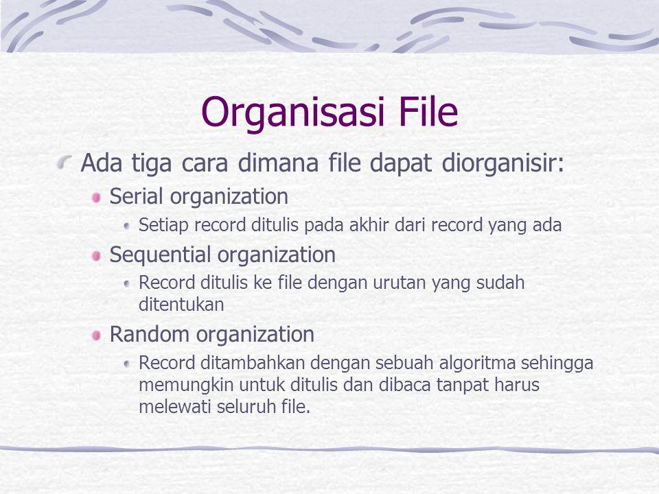 Organisasi File Ada tiga cara dimana file dapat diorganisir: Serial organization Setiap record ditulis pada akhir dari record yang ada Sequential organization Record ditulis ke file dengan urutan yang sudah ditentukan Random organization Record ditambahkan dengan sebuah algoritma sehingga memungkin untuk ditulis dan dibaca tanpat harus melewati seluruh file.