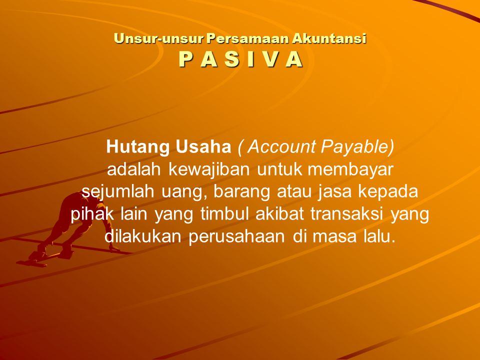 Unsur-unsur Persamaan Akuntansi P A S I V A Hutang Usaha ( Account Payable) adalah kewajiban untuk membayar sejumlah uang, barang atau jasa kepada pih