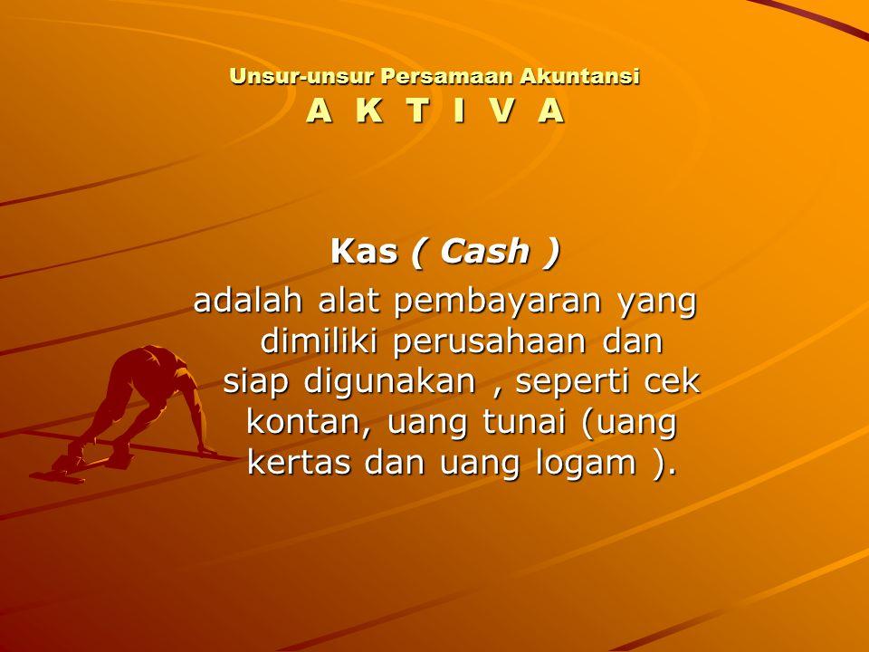 Unsur-unsur Persamaan Akuntansi A K T I V A Kas ( Cash ) adalah alat pembayaran yang dimiliki perusahaan dan siap digunakan, seperti cek kontan, uang