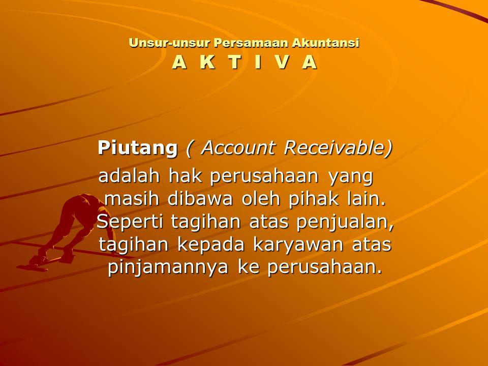 Unsur-unsur Persamaan Akuntansi A K T I V A Piutang ( Account Receivable) adalah hak perusahaan yang masih dibawa oleh pihak lain. Seperti tagihan ata