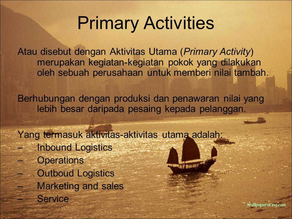 Primary Activities 1.Inbound Logistics (Logistik Utama) Hal-hal yang berhubungan dengan bahan baku/input material, termasuk kontrol penerimaan, pergudangan, dan persediaan.
