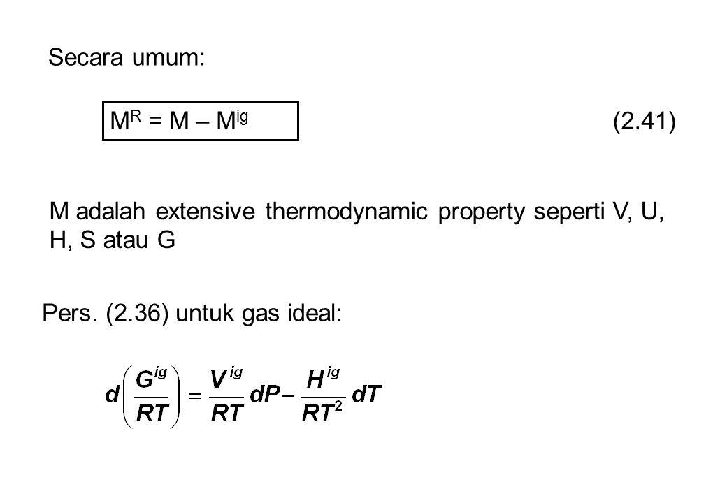 Secara umum: M R = M – M ig (2.41) M adalah extensive thermodynamic property seperti V, U, H, S atau G Pers.