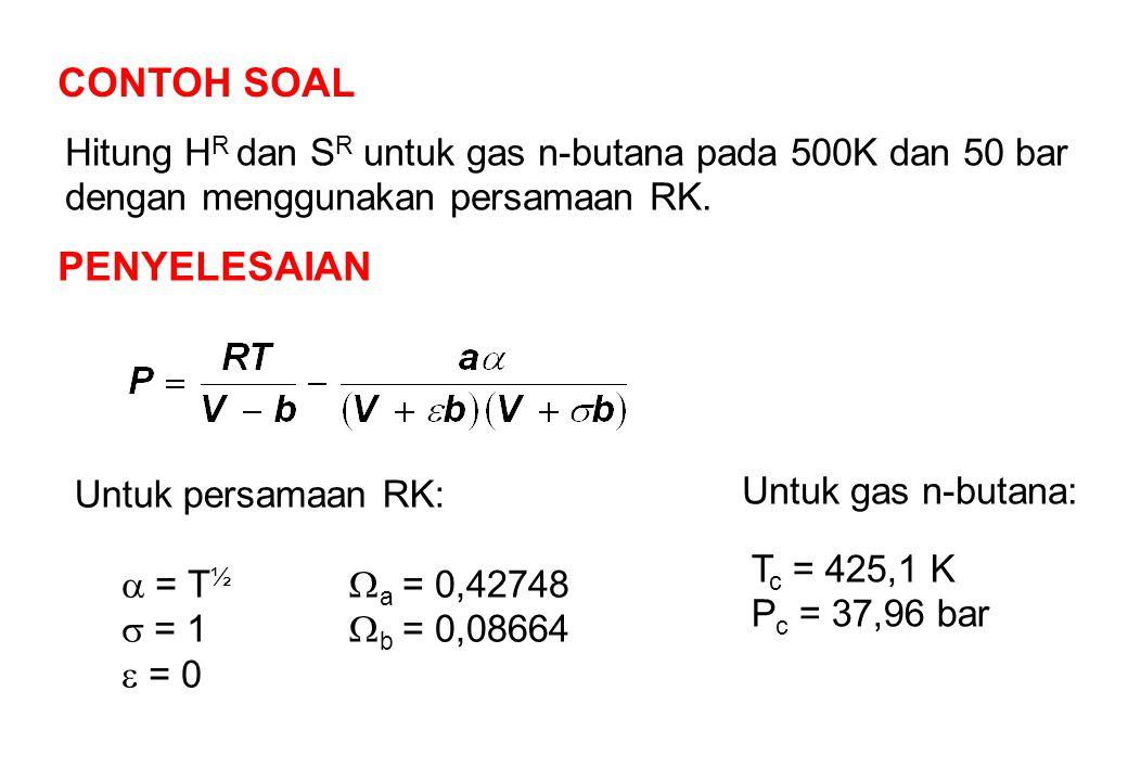 CONTOH SOAL Hitung H R dan S R untuk gas n-butana pada 500K dan 50 bar dengan menggunakan persamaan RK.