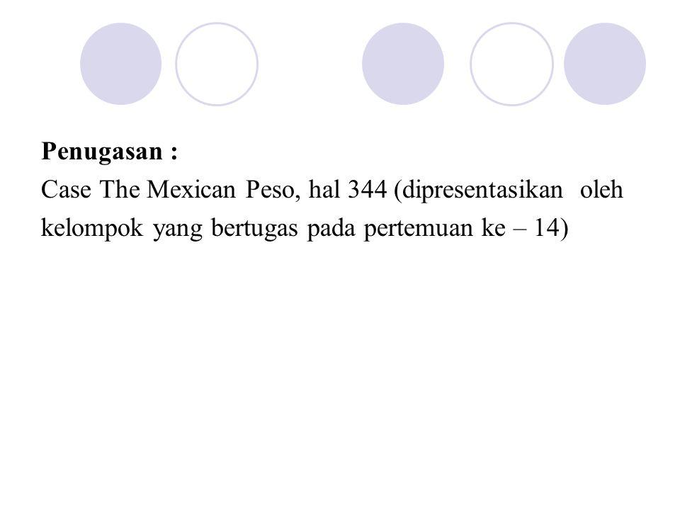 Penugasan : Case The Mexican Peso, hal 344 (dipresentasikan oleh kelompok yang bertugas pada pertemuan ke – 14)