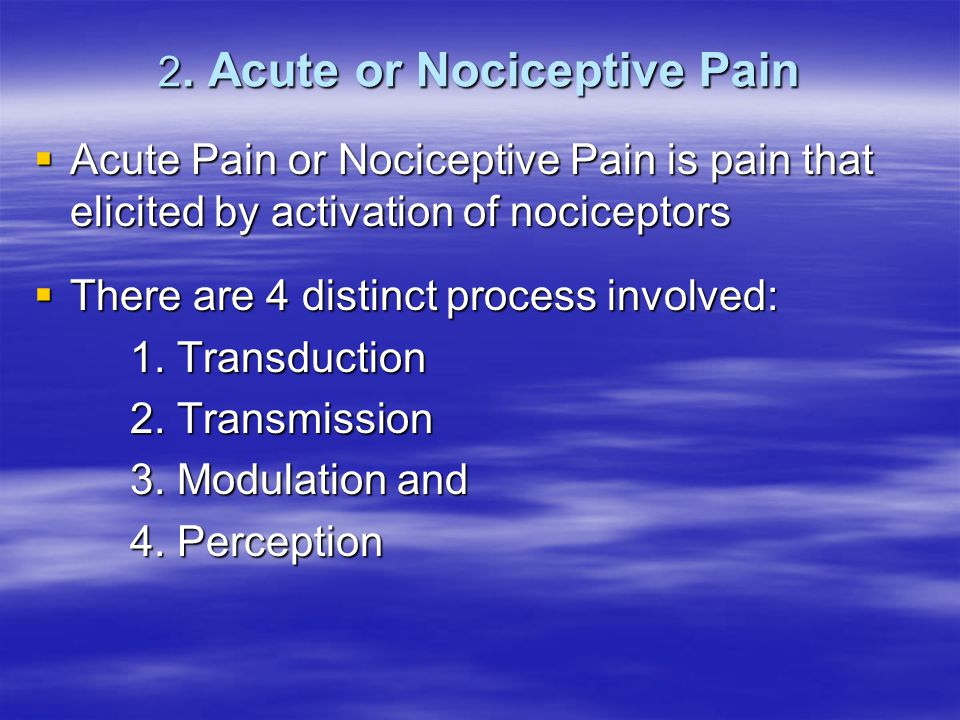 2. Acute or Nociceptive Pain  Acute Pain or Nociceptive Pain is pain that elicited by activation of nociceptors  There are 4 distinct process involv