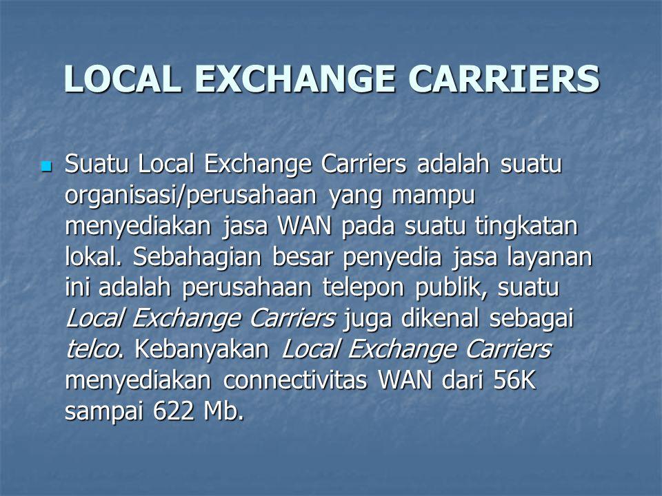 LOCAL EXCHANGE CARRIERS Suatu Local Exchange Carriers adalah suatu organisasi/perusahaan yang mampu menyediakan jasa WAN pada suatu tingkatan lokal. S