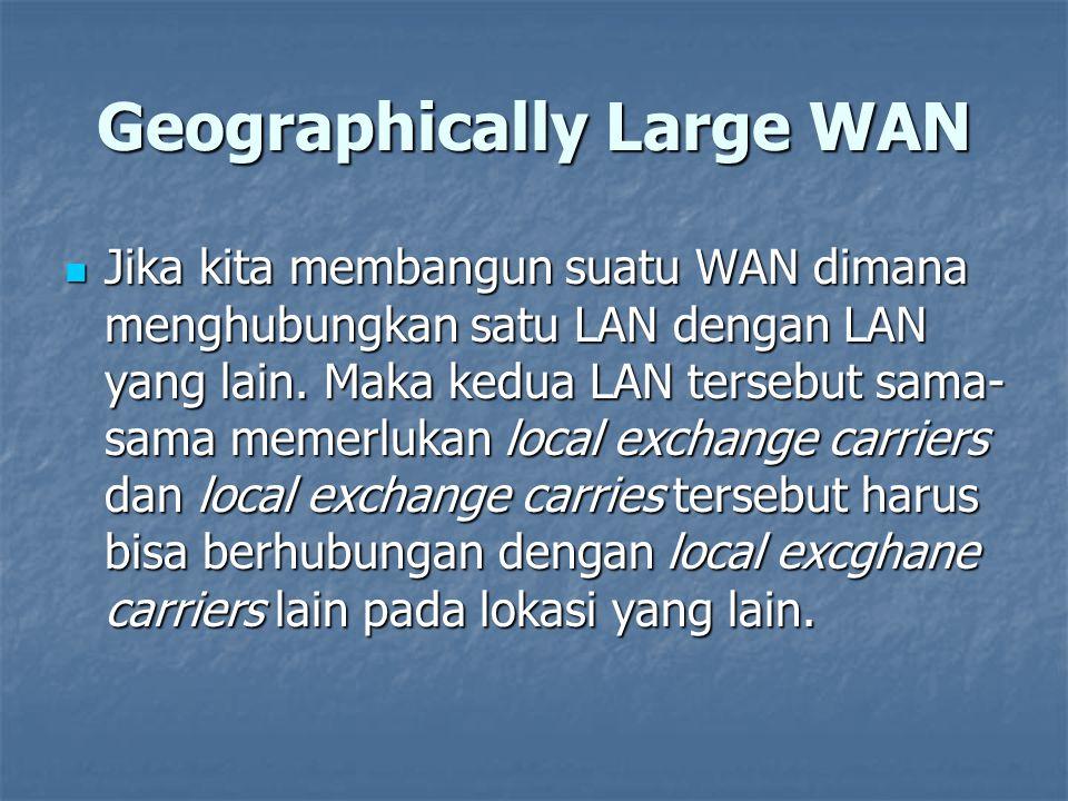 Geographically Large WAN Jika kita membangun suatu WAN dimana menghubungkan satu LAN dengan LAN yang lain. Maka kedua LAN tersebut sama- sama memerluk